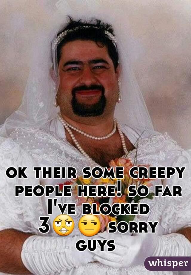 ok their some creepy people here! so far I've blocked 3😬😒 sorry guys