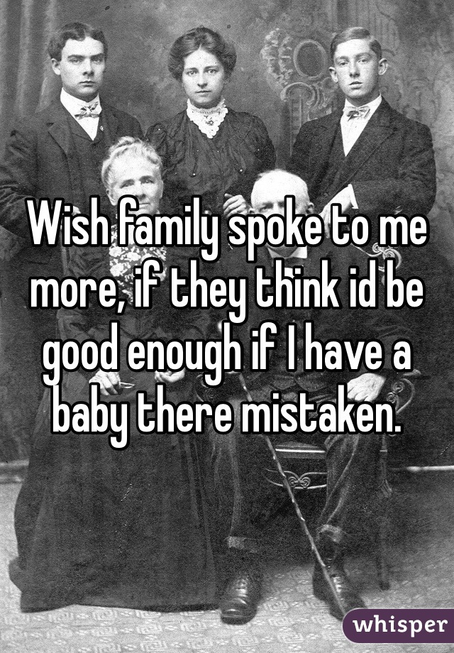 Wish family spoke to me more, if they think id be good enough if I have a baby there mistaken.
