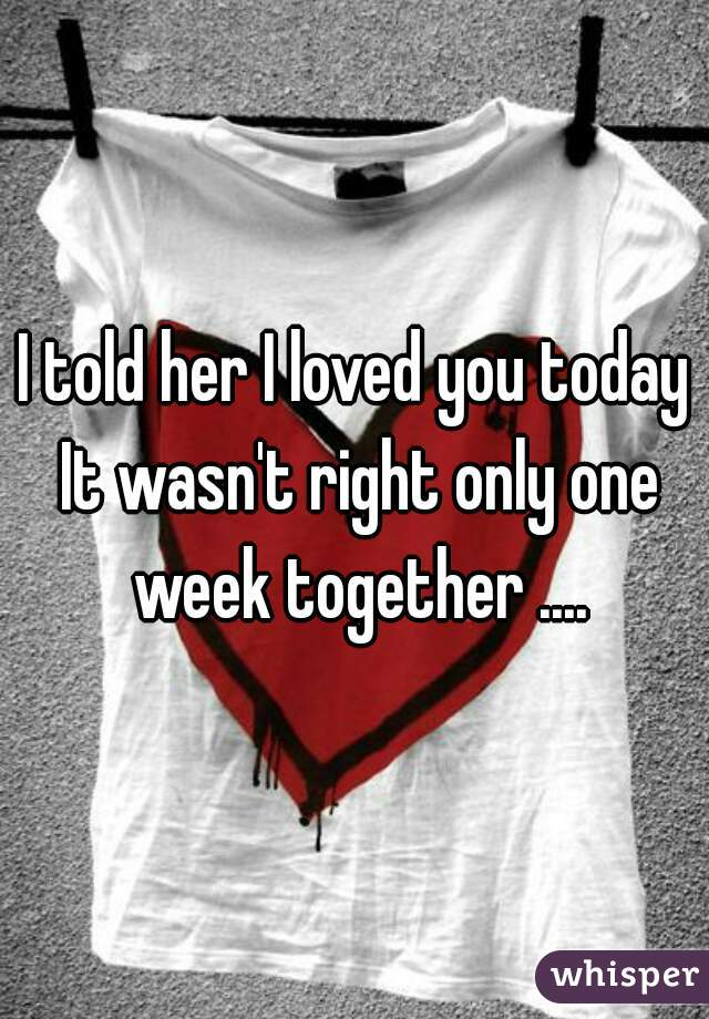 I told her I loved you today It wasn't right only one week together ....