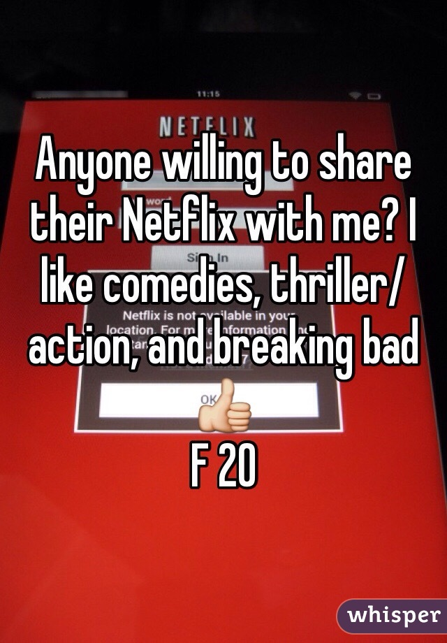 Anyone willing to share their Netflix with me? I like comedies, thriller/action, and breaking bad 👍 F 20