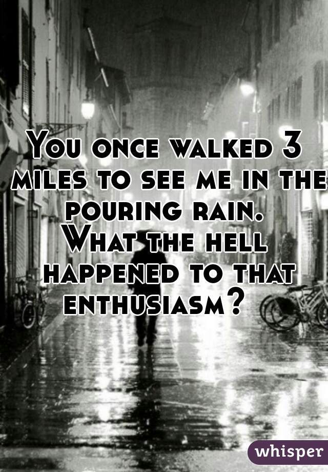 You once walked 3 miles to see me in the pouring rain.  What the hell happened to that enthusiasm?