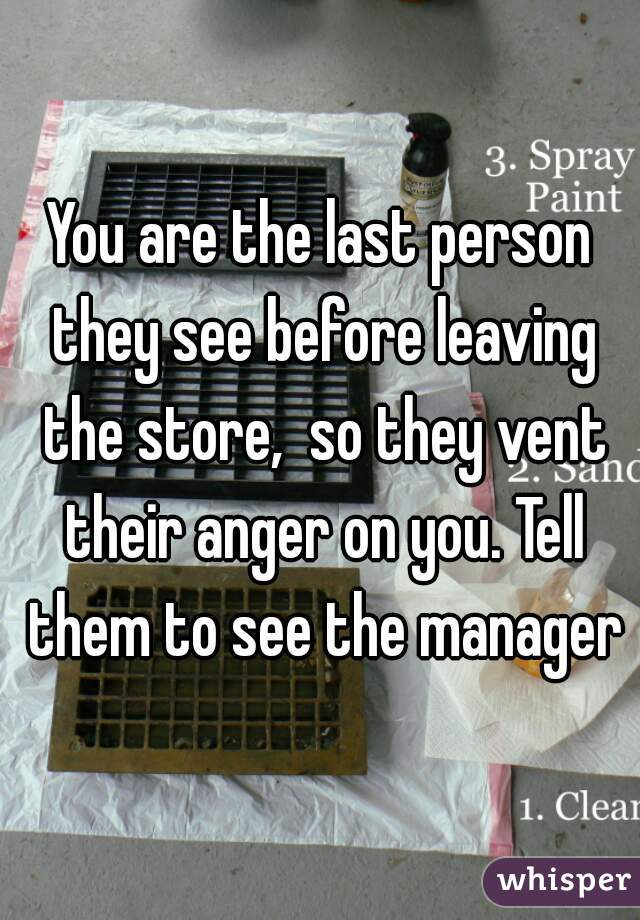 You are the last person they see before leaving the store,  so they vent their anger on you. Tell them to see the manager