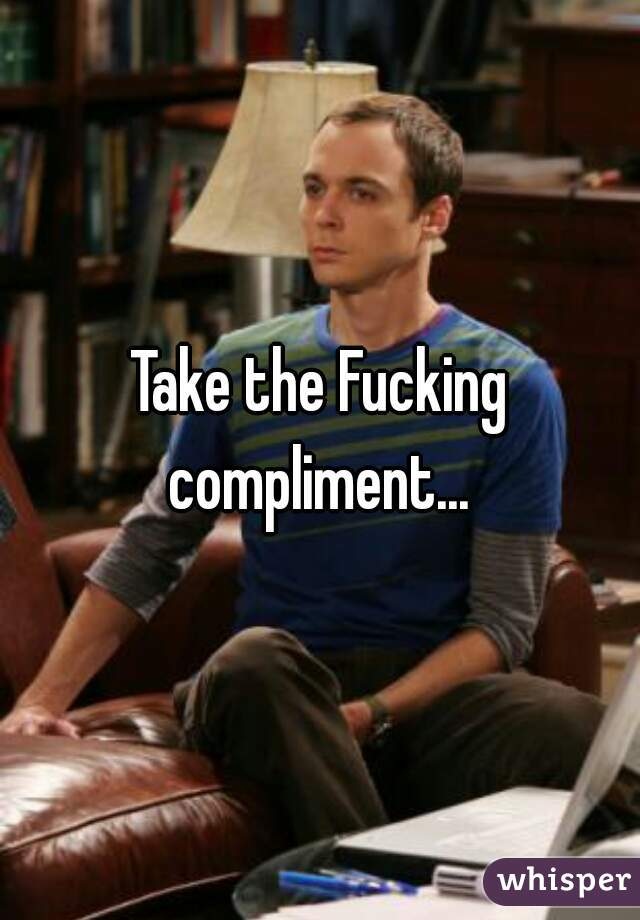 Take the Fucking compliment...