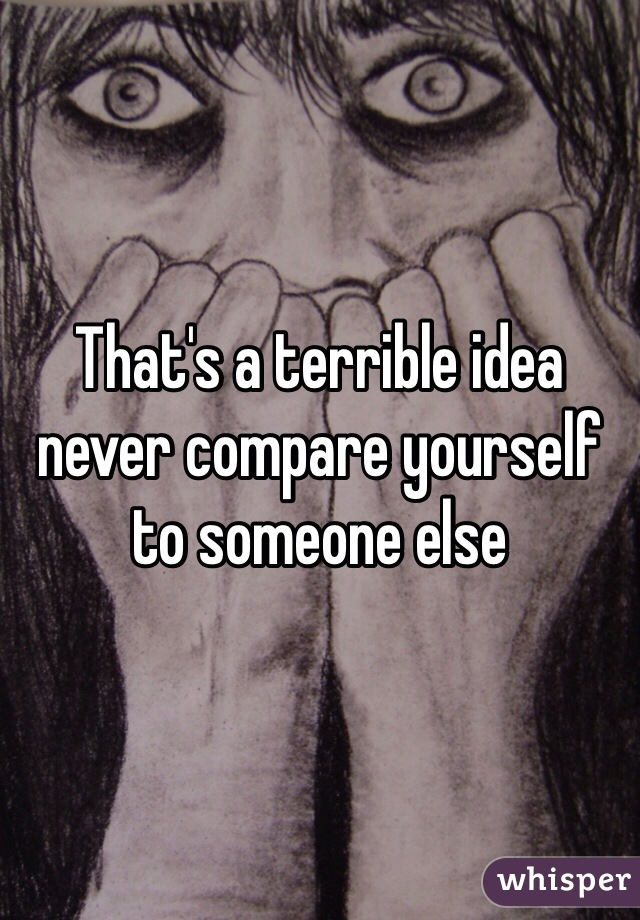 That's a terrible idea never compare yourself to someone else