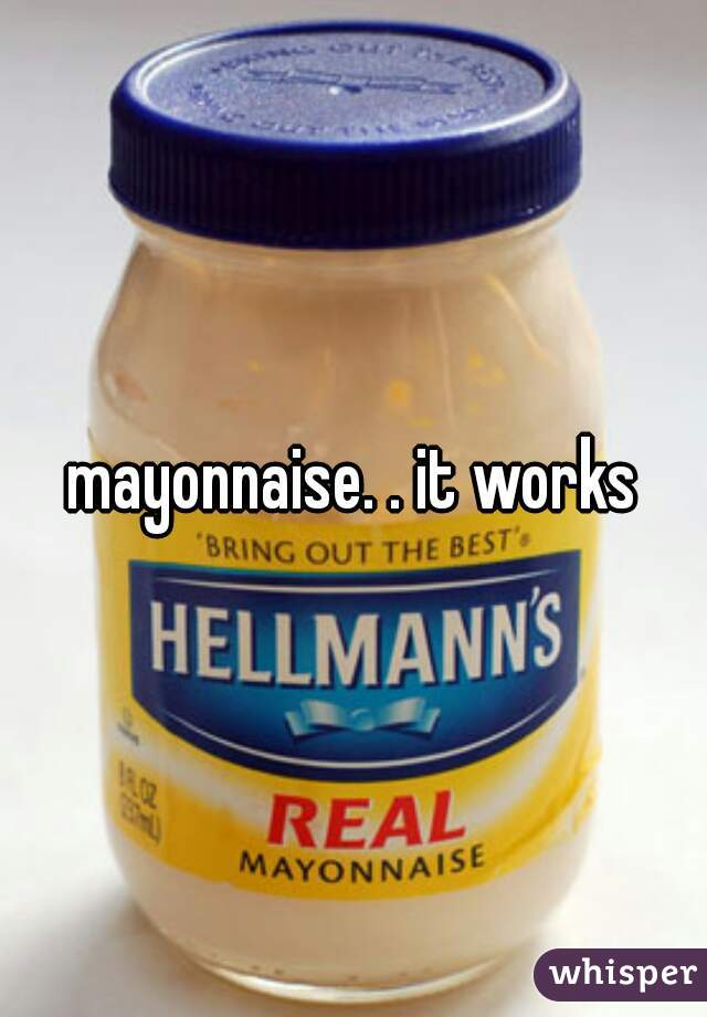 mayonnaise. . it works