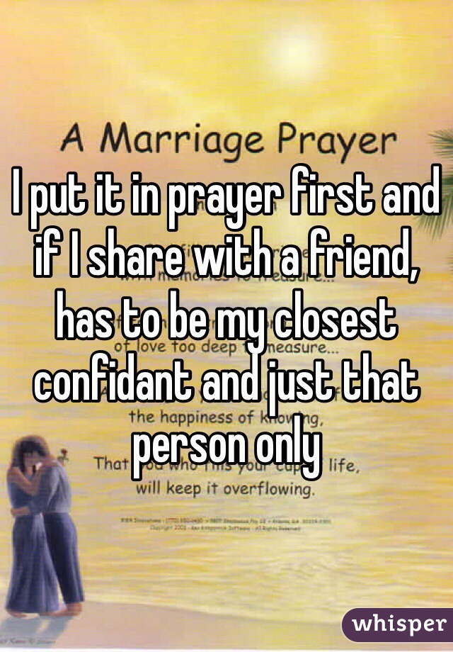 I put it in prayer first and if I share with a friend, has to be my closest confidant and just that person only