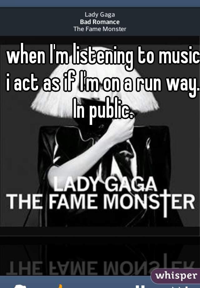 when I'm listening to music i act as if I'm on a run way. In public.