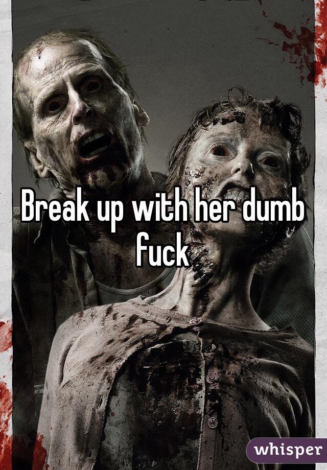 Break up with her dumb fuck