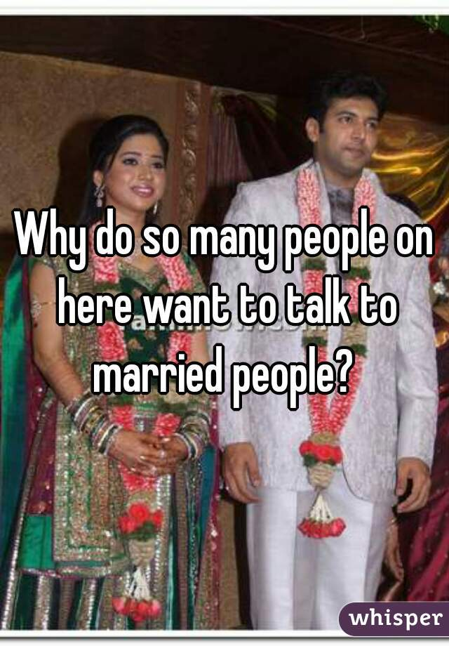 Why do so many people on here want to talk to married people?