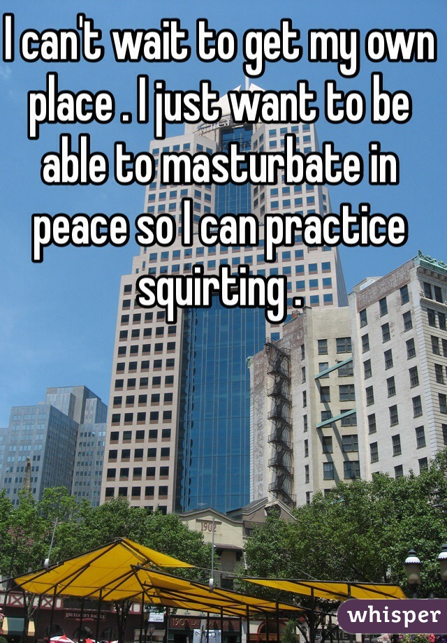 I can't wait to get my own place . I just want to be able to masturbate in peace so I can practice squirting .