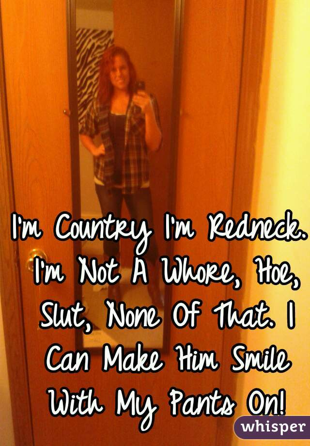 I'm Country I'm Redneck. I'm Not A Whore, Hoe, Slut, None Of That. I Can Make Him Smile With My Pants On!