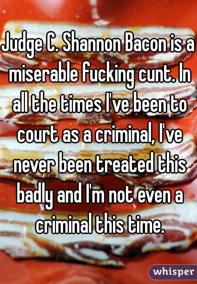 Judge C. Shannon Bacon is a miserable fucking cunt. In all the times I've been to court as a criminal, I've never been treated this badly and I'm not even a criminal this time.