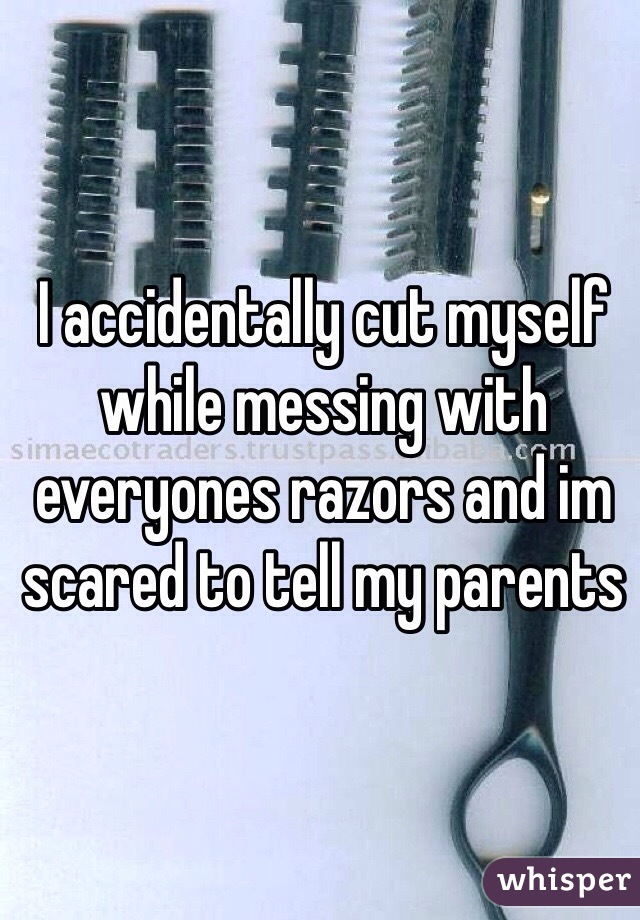 I accidentally cut myself while messing with everyones razors and im scared to tell my parents
