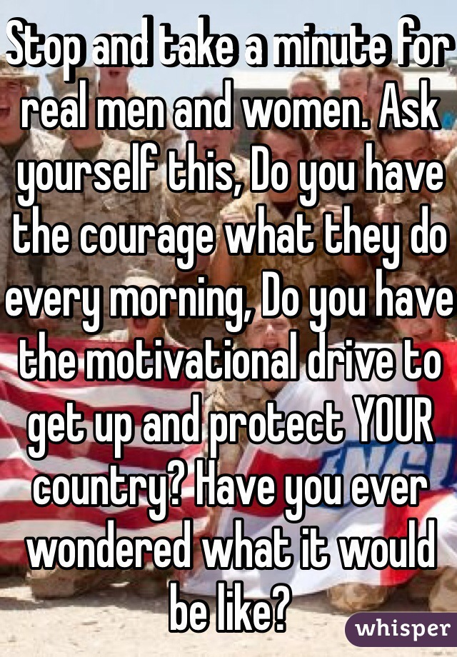 Stop and take a minute for real men and women. Ask yourself this, Do you have the courage what they do every morning, Do you have the motivational drive to get up and protect YOUR country? Have you ever wondered what it would be like?