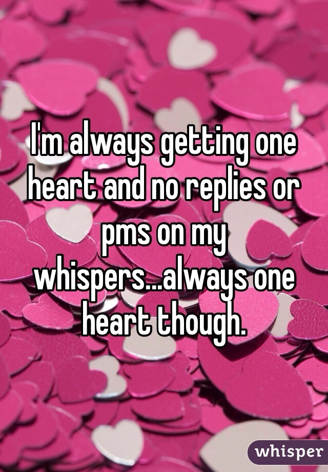 I'm always getting one heart and no replies or pms on my whispers...always one heart though.