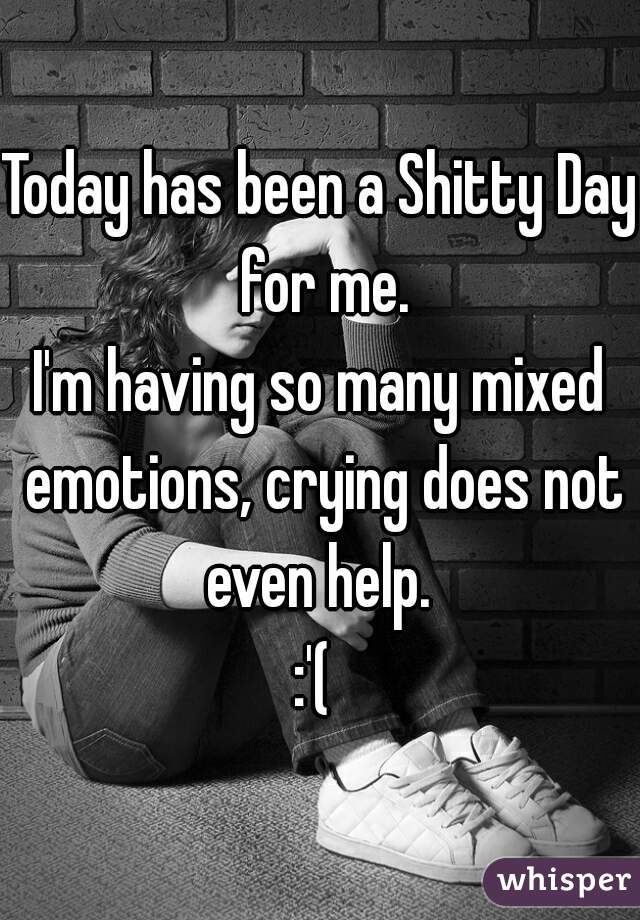 Today has been a Shitty Day for me.  I'm having so many mixed emotions, crying does not even help.   :'(