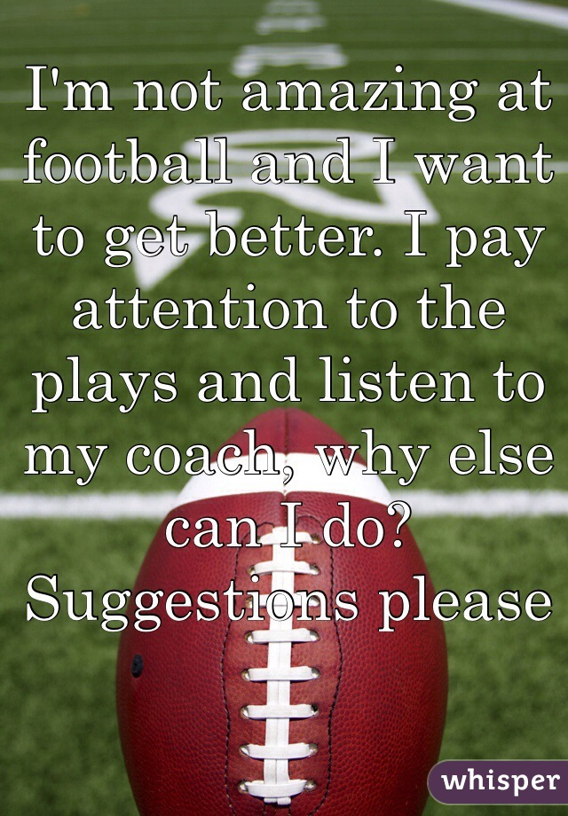 I'm not amazing at football and I want to get better. I pay attention to the plays and listen to my coach, why else can I do? Suggestions please