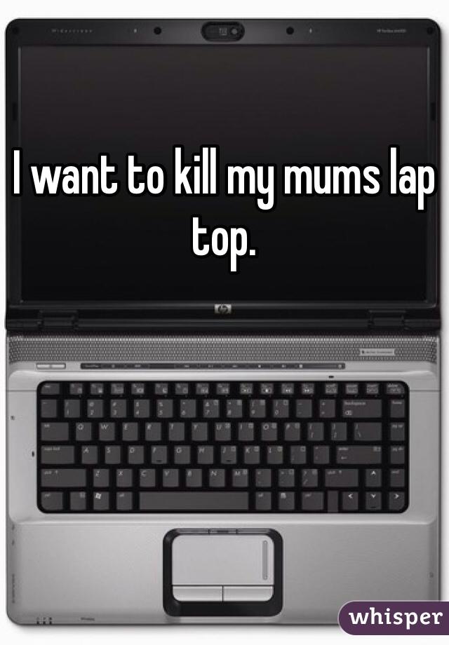 I want to kill my mums lap top.
