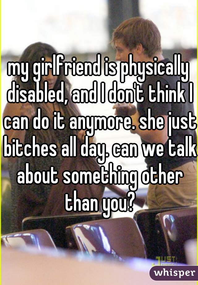 my girlfriend is physically disabled, and I don't think I can do it anymore. she just bitches all day. can we talk about something other than you?