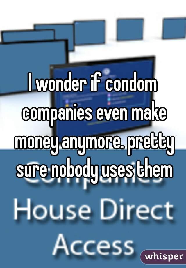 I wonder if condom companies even make money anymore. pretty sure nobody uses them
