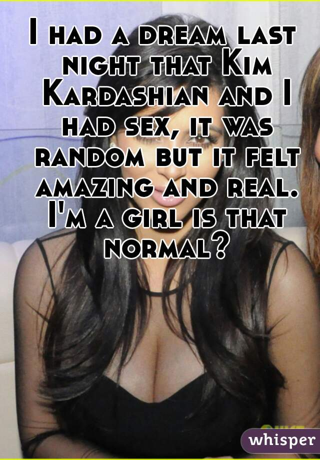 I had a dream last night that Kim Kardashian and I had sex, it was random but it felt amazing and real. I'm a girl is that normal?