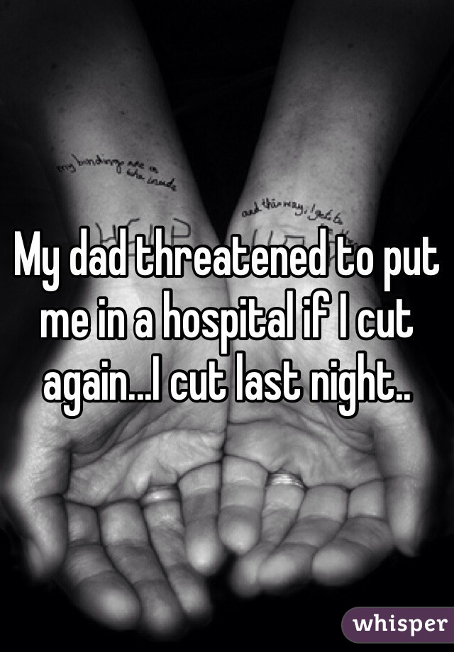 My dad threatened to put me in a hospital if I cut again...I cut last night..