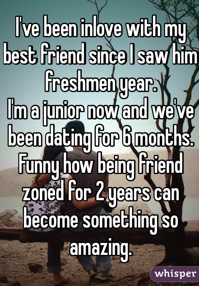 I've been inlove with my best friend since I saw him freshmen year. I'm a junior now and we've been dating for 6 months. Funny how being friend zoned for 2 years can become something so amazing.