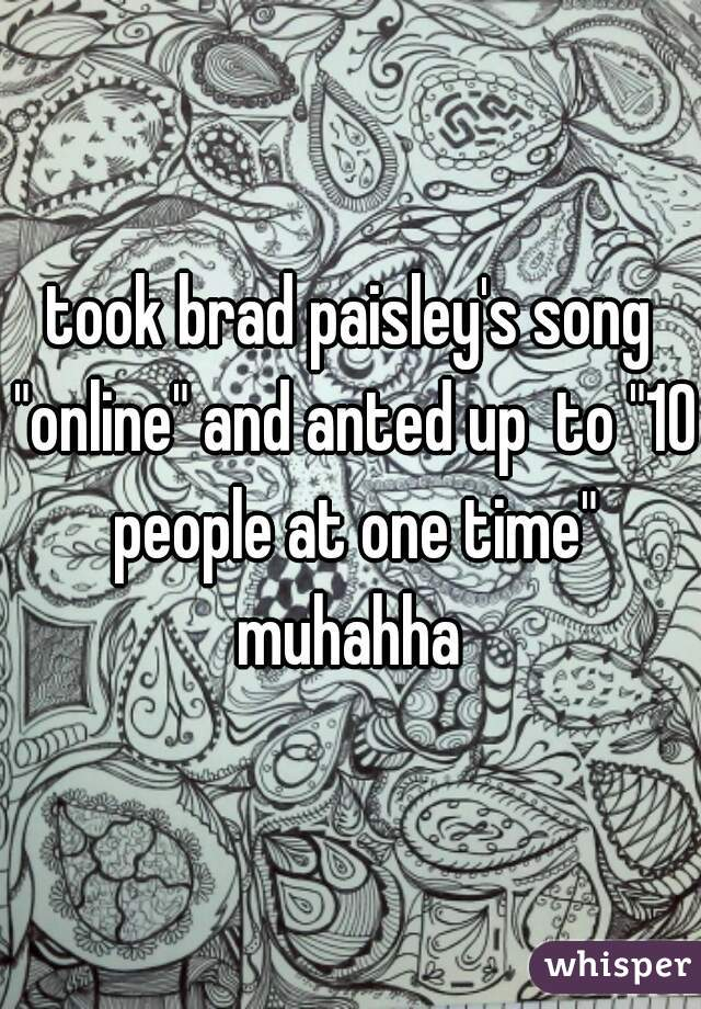 "took brad paisley's song ""online"" and anted up  to ""10 people at one time"" muhahha"