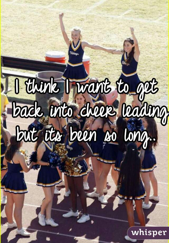 I think I want to get back into cheer leading but its been so long..