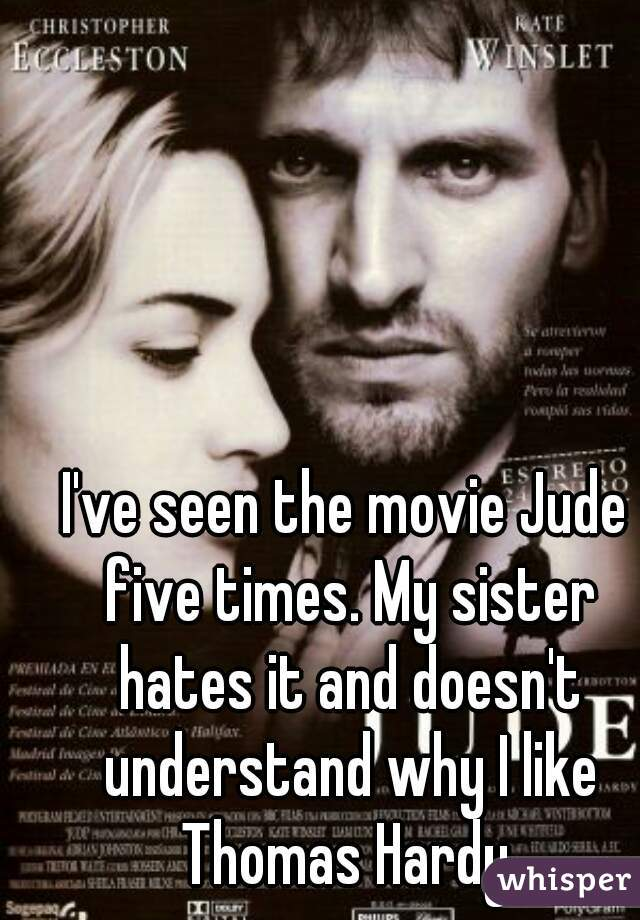 I've seen the movie Jude five times. My sister hates it and doesn't understand why I like Thomas Hardy.