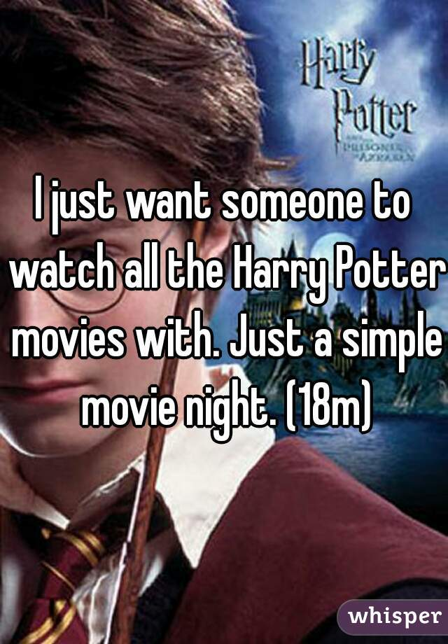 I just want someone to watch all the Harry Potter movies with. Just a simple movie night. (18m)