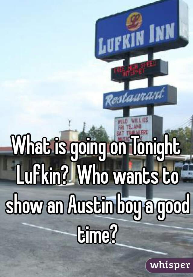 What is going on Tonight Lufkin?  Who wants to show an Austin boy a good time?