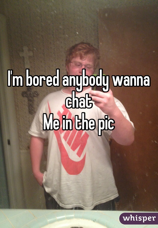 I'm bored anybody wanna chat  Me in the pic