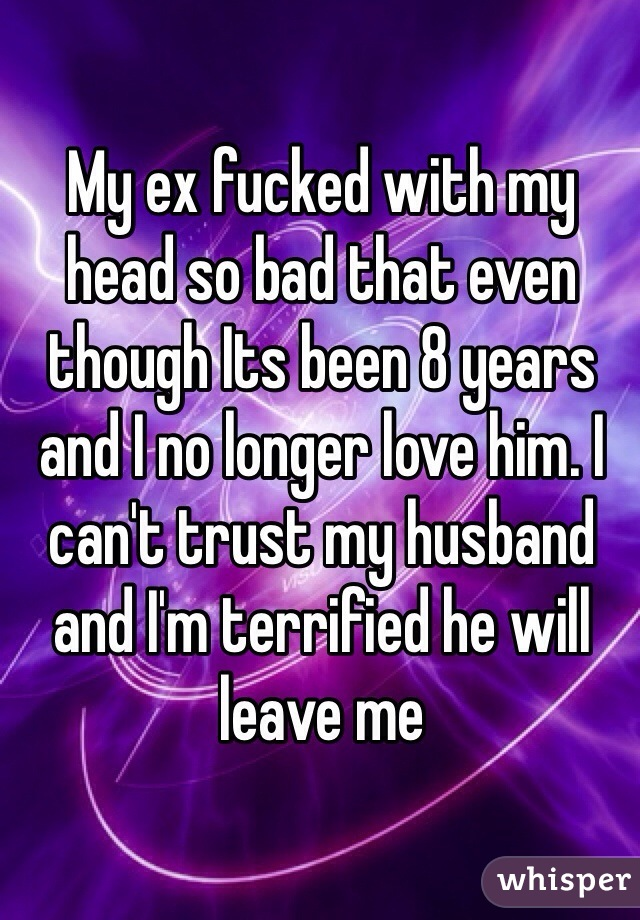 My ex fucked with my head so bad that even though Its been 8 years and I no longer love him. I can't trust my husband and I'm terrified he will leave me
