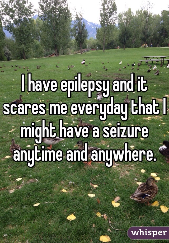 I have epilepsy and it scares me everyday that I might have a seizure anytime and anywhere.