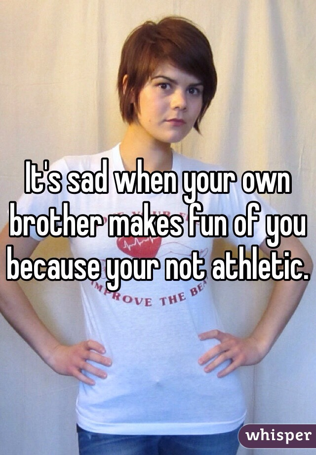 It's sad when your own brother makes fun of you because your not athletic.