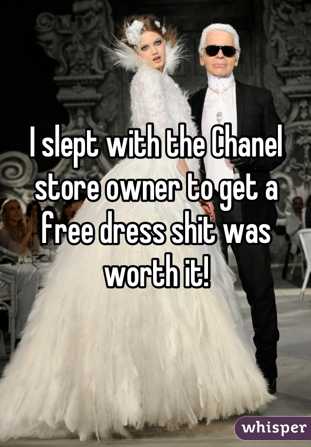 I slept with the Chanel store owner to get a free dress shit was worth it!