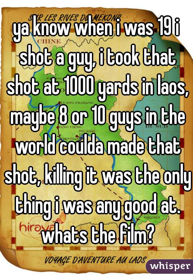 ya know when i was 19 i shot a guy, i took that shot at 1000 yards in laos, maybe 8 or 10 guys in the world coulda made that shot, killing it was the only thing i was any good at. whats the film?