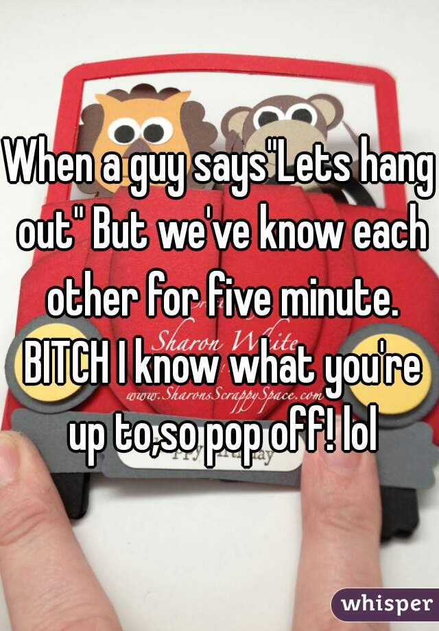 "When a guy says""Lets hang out"" But we've know each other for five minute. BITCH I know what you're up to,so pop off! lol"