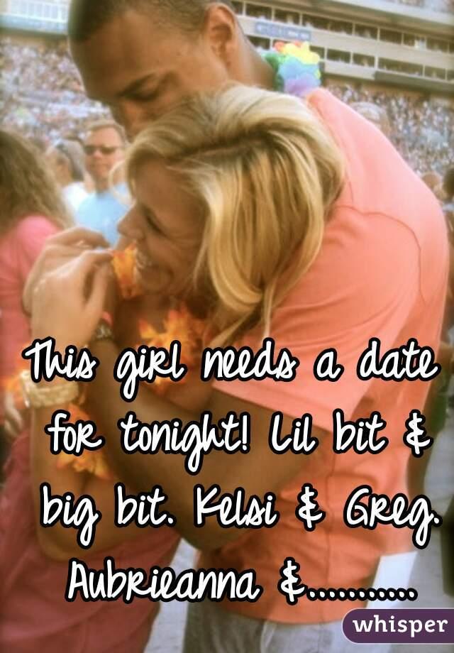 This girl needs a date for tonight! Lil bit & big bit. Kelsi & Greg. Aubrieanna &...........