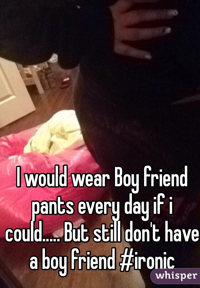 I would wear Boy friend pants every day if i could..... But still don't have a boy friend #ironic
