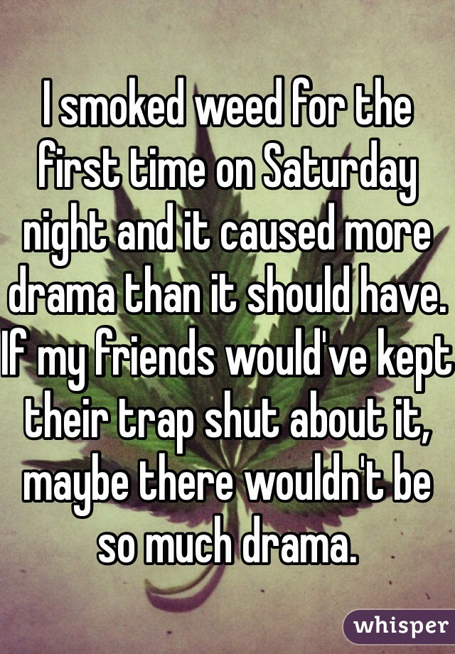 I smoked weed for the first time on Saturday night and it caused more drama than it should have. If my friends would've kept their trap shut about it, maybe there wouldn't be so much drama.