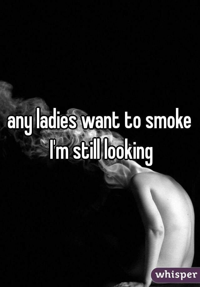 any ladies want to smoke I'm still looking