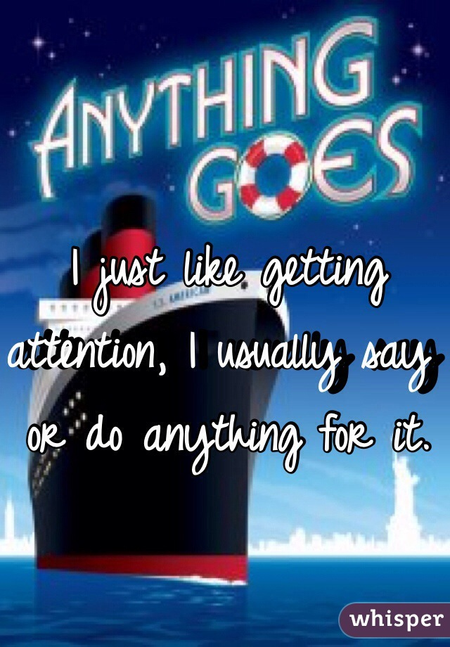 I just like getting attention, I usually say or do anything for it.