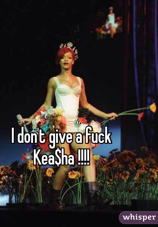 I don't give a fuck Kea$ha !!!!