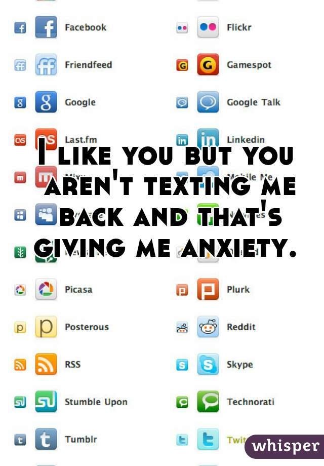 I like you but you aren't texting me back and that's giving me anxiety.