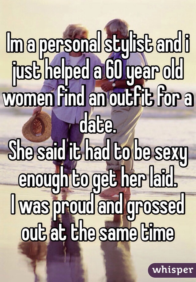 Im a personal stylist and i just helped a 60 year old women find an outfit for a date. She said it had to be sexy enough to get her laid.  I was proud and grossed out at the same time