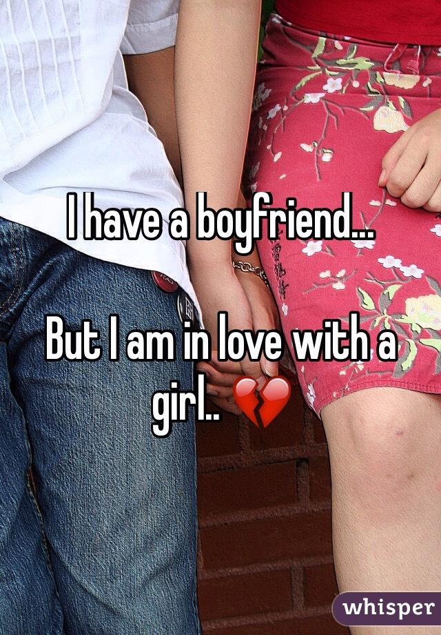 I have a boyfriend...  But I am in love with a girl.. 💔