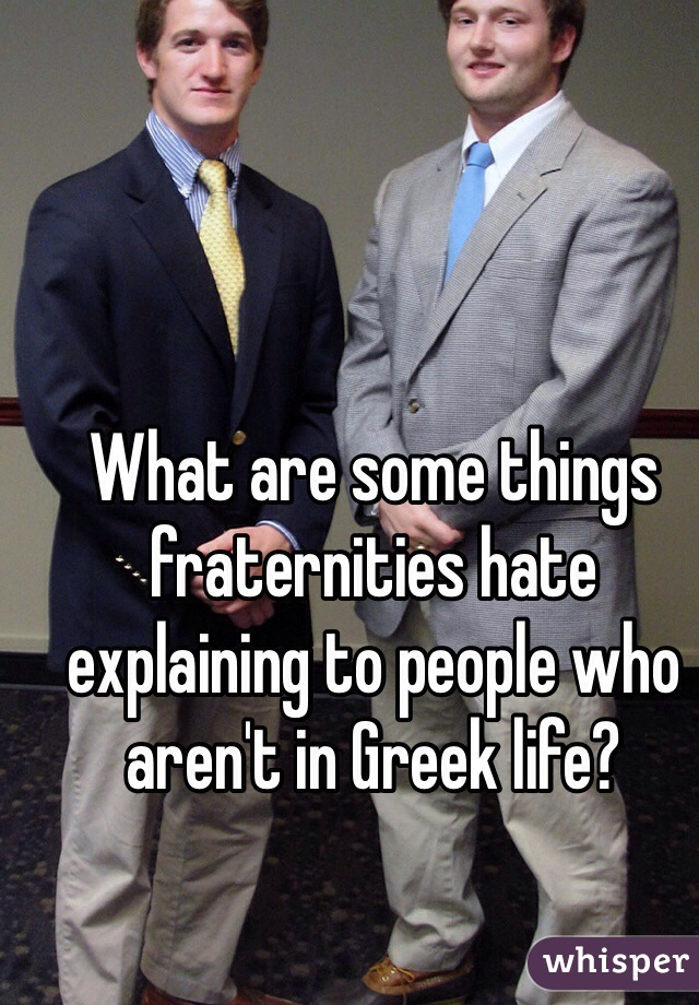 What are some things fraternities hate explaining to people who aren't in Greek life?
