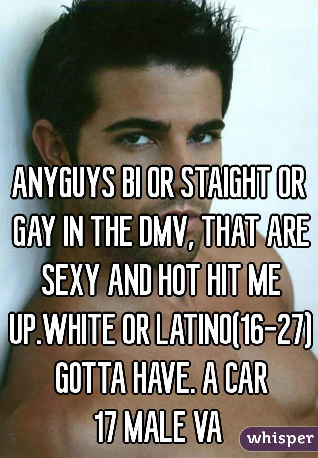 ANYGUYS BI OR STAIGHT OR GAY IN THE DMV, THAT ARE SEXY AND HOT HIT ME UP.WHITE OR LATINO(16-27) GOTTA HAVE. A CAR 17 MALE VA